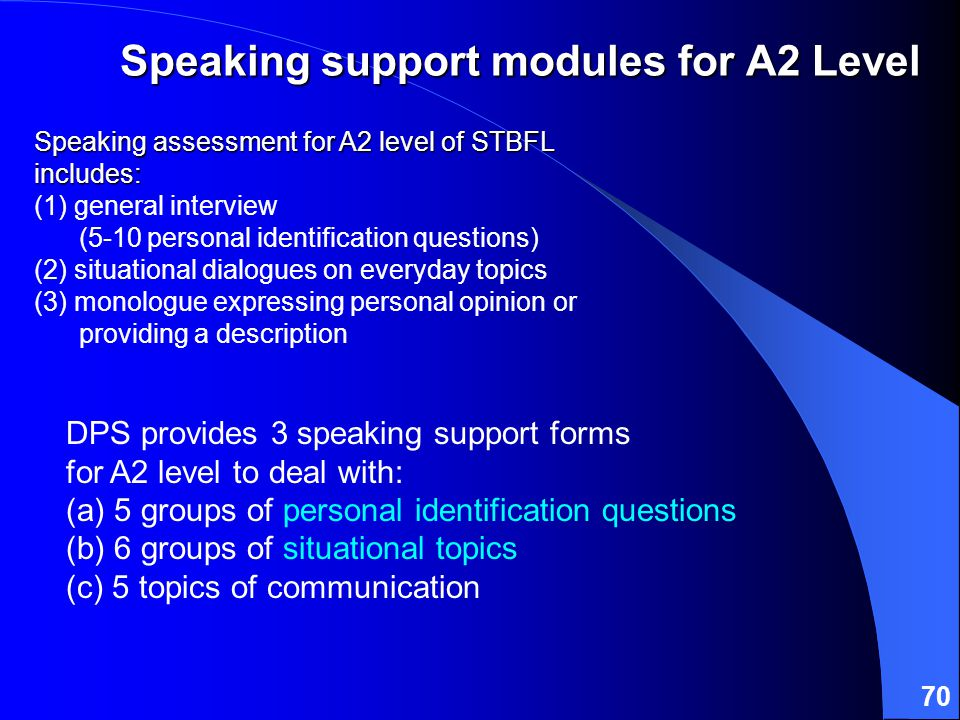 70 DPS provides 3 speaking support forms for A2 level to deal with: (a) 5 groups of personal identification questions (b) 6 groups of situational topics (c) 5 topics of communication Speaking support modules for A2 Level Speaking assessment for A2 level of STBFL includes: Speaking assessment for A2 level of STBFL includes: (1) general interview (5-10 personal identification questions) (2) situational dialogues on everyday topics (3) monologue expressing personal opinion or providing a description