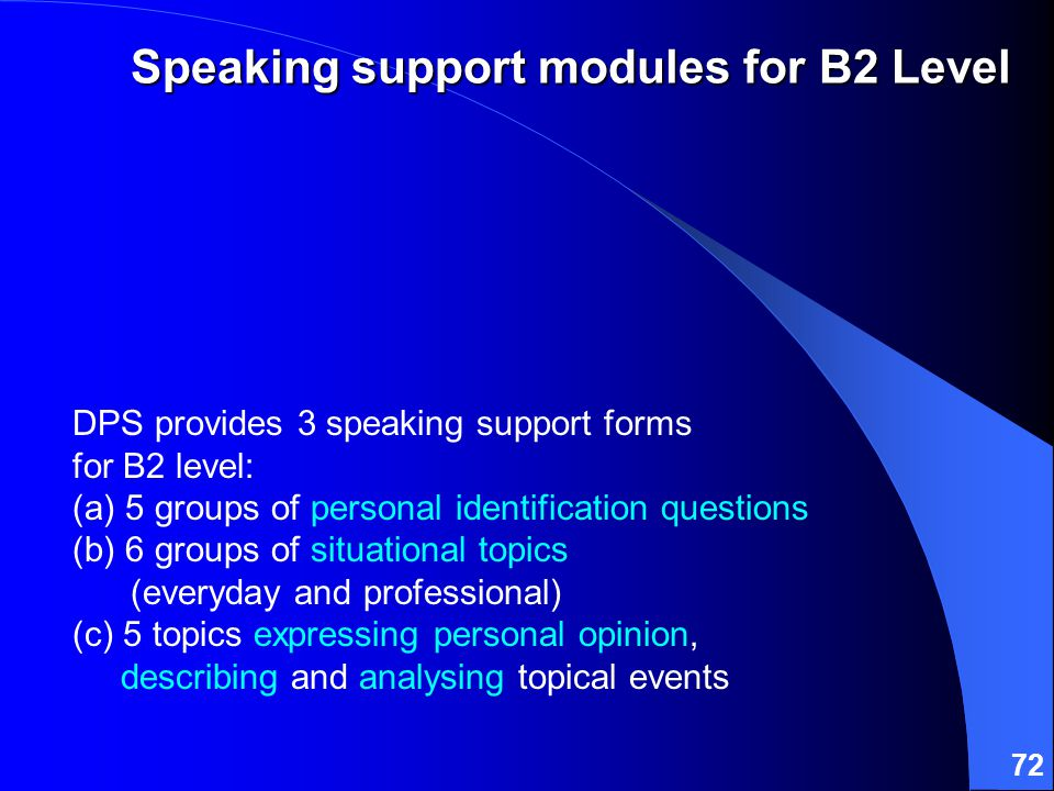 72 DPS provides 3 speaking support forms for B2 level: (a) 5 groups of personal identification questions (b) 6 groups of situational topics (everyday and professional) (c) 5 topics expressing personal opinion, describing and analysing topical events Speaking support modules for B2 Level