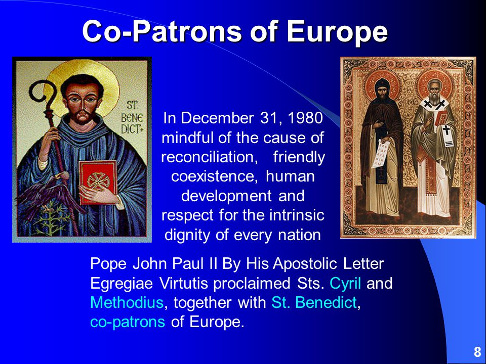 8 Co-Patrons of Europe In December 31, 1980 mindful of the cause of reconciliation, friendly coexistence, human development and respect for the intrinsic dignity of every nation Pope John Paul II By His Apostolic Letter Egregiae Virtutis proclaimed Sts.