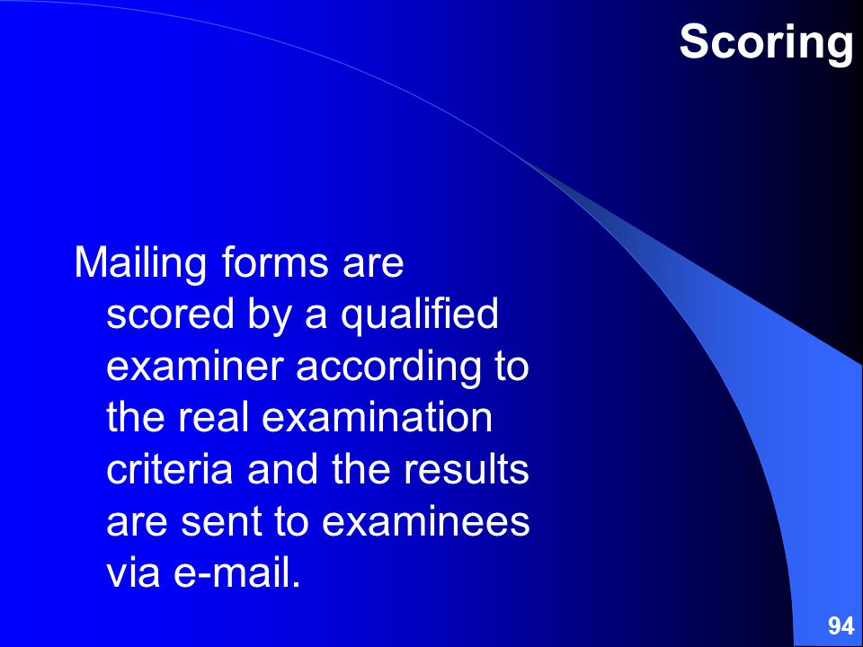 94 Scoring Mailing forms are scored by a qualified examiner according to the real examination criteria and the results are sent to examinees via e-mail.