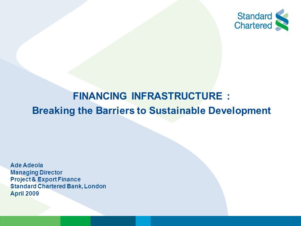 FINANCING INFRASTRUCTURE : Breaking the Barriers to Sustainable Development Ade Adeola Managing Director Project & Export Finance Standard Chartered B