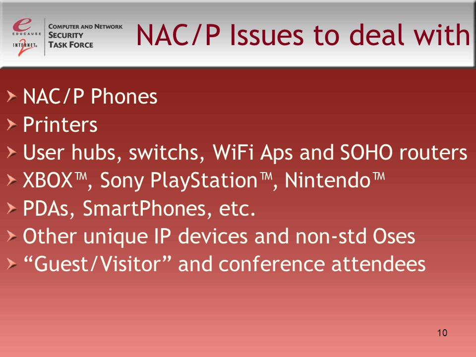 10 NAC/P Issues to deal with NAC/P Phones Printers User hubs, switchs, WiFi Aps and SOHO routers XBOX™, Sony PlayStation™, Nintendo™ PDAs, SmartPhones, etc.