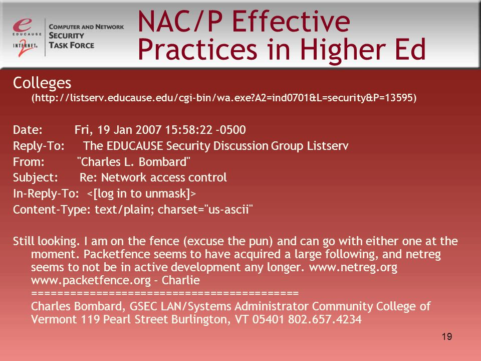 19 NAC/P Effective Practices in Higher Ed Colleges (http://listserv.educause.edu/cgi-bin/wa.exe?A2=ind0701&L=security&P=13595) Date: Fri, 19 Jan 2007 15:58:22 -0500 Reply-To: The EDUCAUSE Security Discussion Group Listserv From: Charles L.