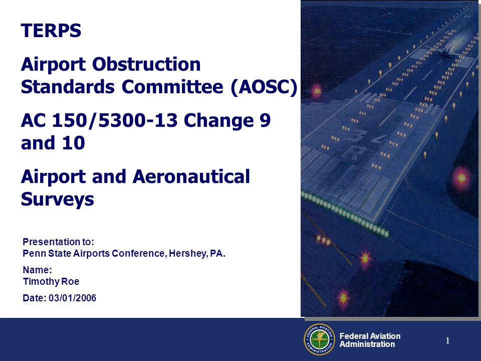 Federal Aviation Administration 2 Overview Introduction (Obligatory Joke) AOSC Overview TERPS Change 9 and 10 to AC 150/5300-13 Airport and Aeronautical Surveys Questions