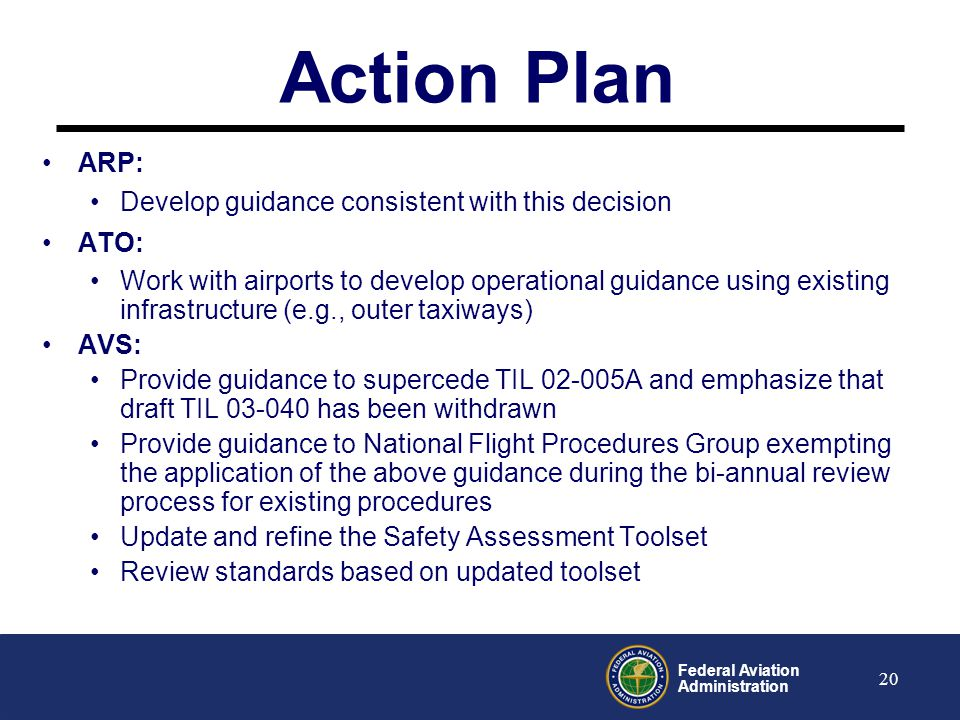 Federal Aviation Administration 21 Decision Document 04 Runway to Parallel Taxiway Separation guidance must be consistentIn support of Agency's commitment to ensure safe precision approach and landing operations, policy clarification is needed, and the Airports Design A/C, TERPS and other guidance must be consistent (i.e., taxiing, parked and holding aircraft are obstacles)