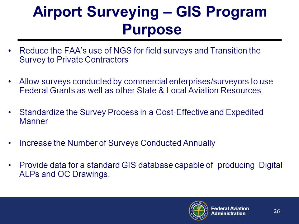 Federal Aviation Administration 27 Airport Surveying-GIS Program Objectives Create a Standardized Process for Conducting Aeronautical Surveys – Advisory Circulars Create an Airport Geographic Information (GIS) System Website and Database Develop Technical Guidance, Instructions and Templates on contracting out and/or conducting Aeronautical Surveys for Airport Sponsors Develop Tools for Airports and Surveyors to Capture and Provide Survey Data in Digital Form (ADCAT Program) Consolidate all FAA Airport Data Requirements into a New Standard for Airport Layout Data to support FAA and Industry