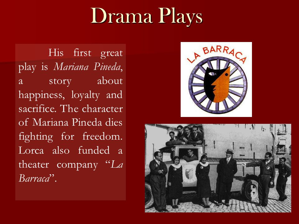 Drama Plays His first great play is Mariana Pineda, a story about happiness, loyalty and sacrifice.