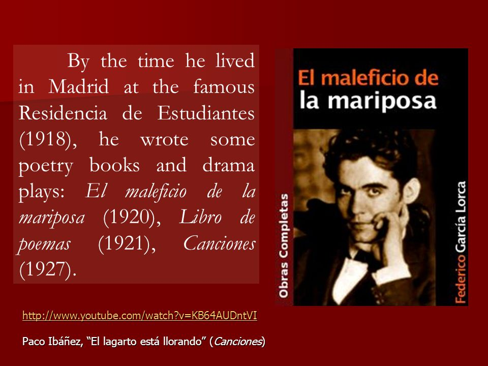 By the time he lived in Madrid at the famous Residencia de Estudiantes (1918), he wrote some poetry books and drama plays: El maleficio de la mariposa (1920), Libro de poemas (1921), Canciones (1927).