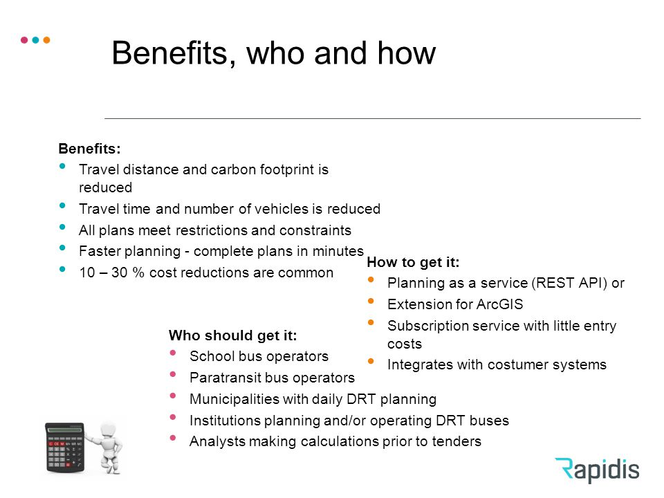 Benefits, who and how Benefits: Travel distance and carbon footprint is reduced Travel time and number of vehicles is reduced All plans meet restrictions and constraints Faster planning - complete plans in minutes 10 – 30 % cost reductions are common How to get it: Planning as a service (REST API) or Extension for ArcGIS Subscription service with little entry costs Integrates with costumer systems Who should get it: School bus operators Paratransit bus operators Municipalities with daily DRT planning Institutions planning and/or operating DRT buses Analysts making calculations prior to tenders