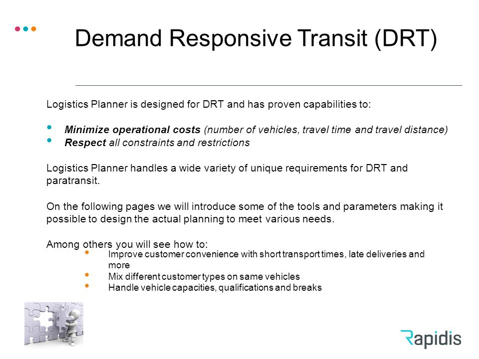 Demand Responsive Transit (DRT) Improve customer convenience with short transport times, late deliveries and more Mix different customer types on same vehicles Handle vehicle capacities, qualifications and breaks Logistics Planner is designed for DRT and has proven capabilities to: Minimize operational costs (number of vehicles, travel time and travel distance) Respect all constraints and restrictions Logistics Planner handles a wide variety of unique requirements for DRT and paratransit.