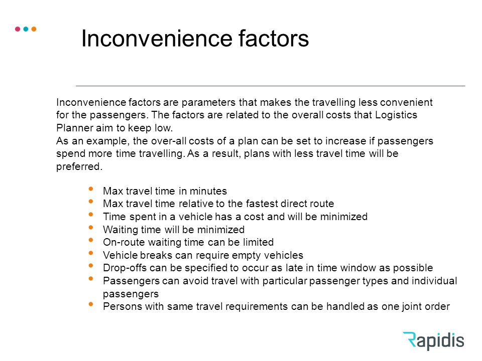 Inconvenience factors Max travel time in minutes Max travel time relative to the fastest direct route Time spent in a vehicle has a cost and will be minimized Waiting time will be minimized On-route waiting time can be limited Vehicle breaks can require empty vehicles Drop-offs can be specified to occur as late in time window as possible Passengers can avoid travel with particular passenger types and individual passengers Persons with same travel requirements can be handled as one joint order Inconvenience factors are parameters that makes the travelling less convenient for the passengers.