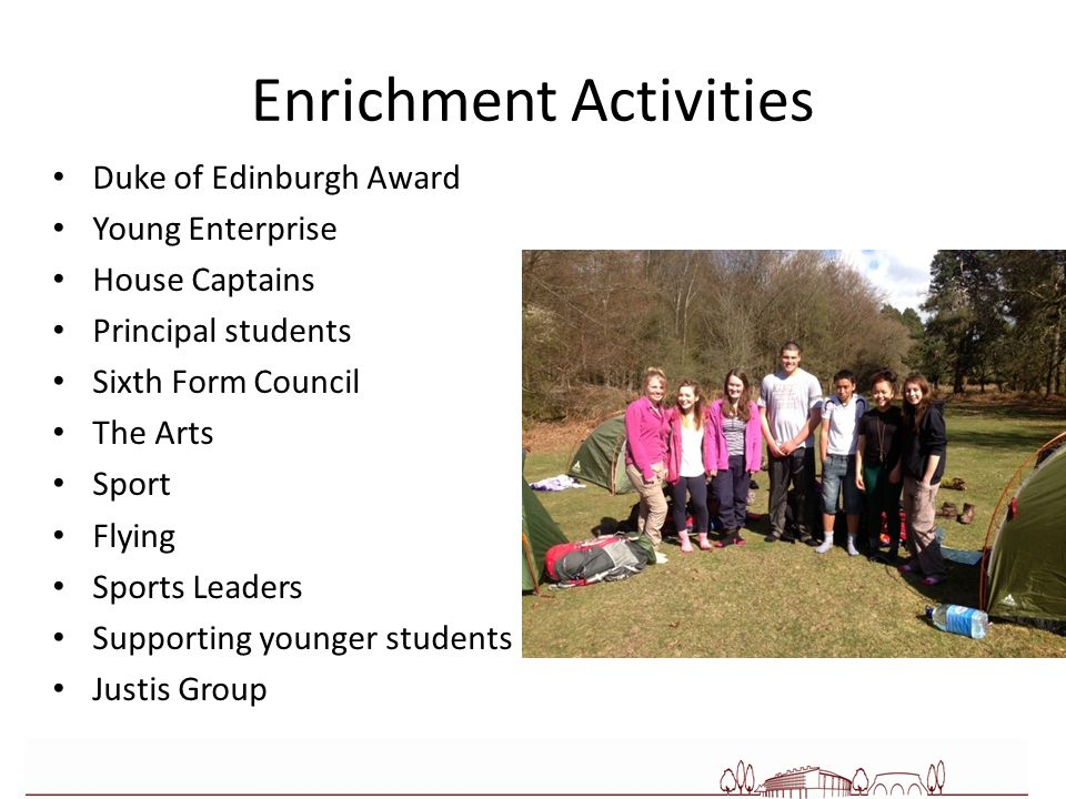 Enrichment Activities Duke of Edinburgh Award Young Enterprise House Captains Principal students Sixth Form Council The Arts Sport Flying Sports Leaders Supporting younger students Justis Group