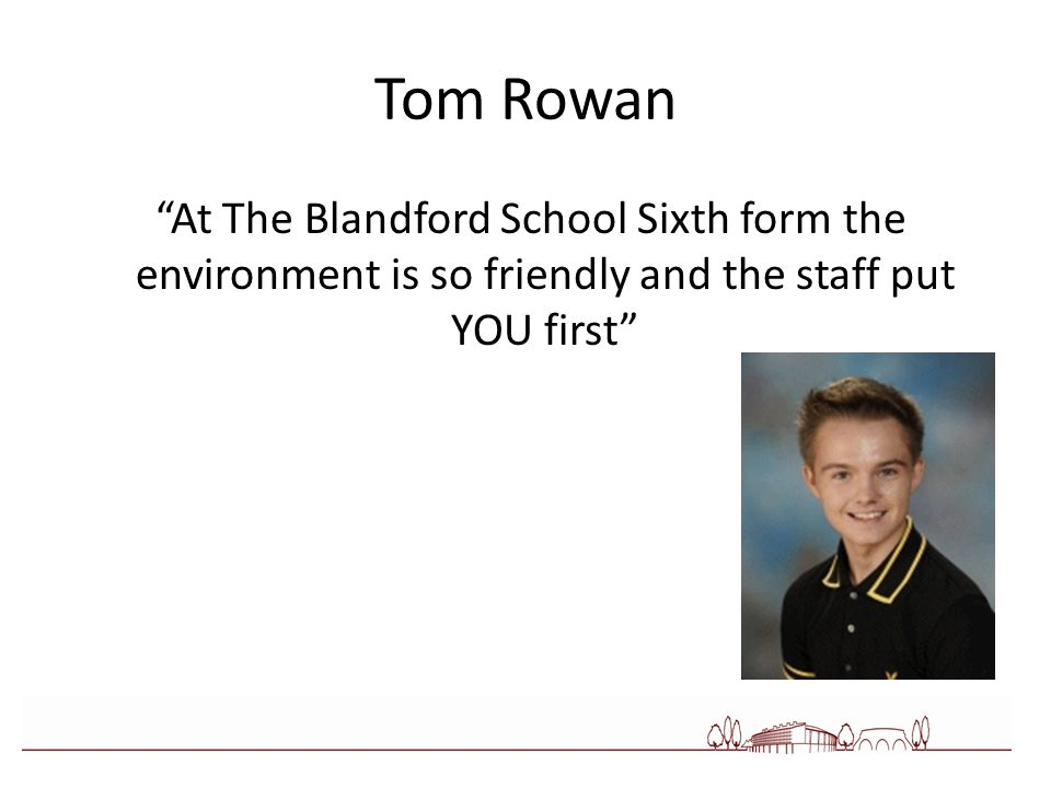 Tom Rowan At The Blandford School Sixth form the environment is so friendly and the staff put YOU first