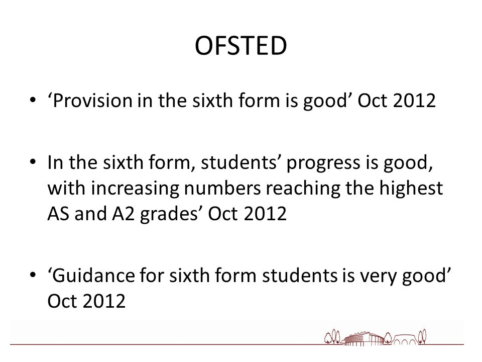 OFSTED 'Provision in the sixth form is good' Oct 2012 In the sixth form, students' progress is good, with increasing numbers reaching the highest AS and A2 grades' Oct 2012 'Guidance for sixth form students is very good' Oct 2012