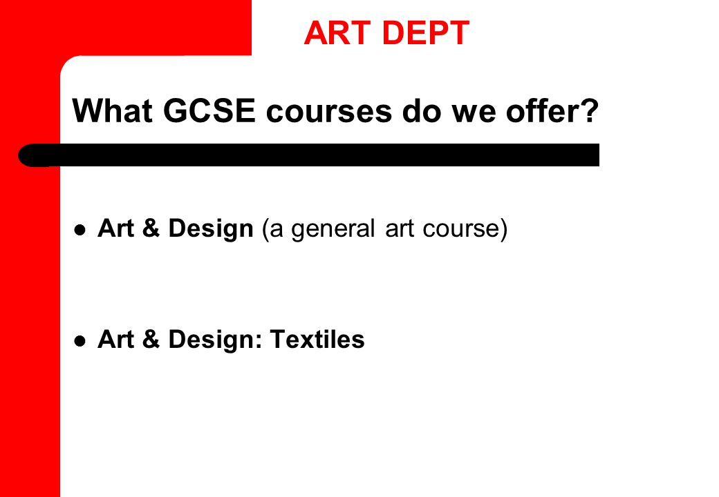 What GCSE courses do we offer Art & Design (a general art course) Art & Design: Textiles ART DEPT