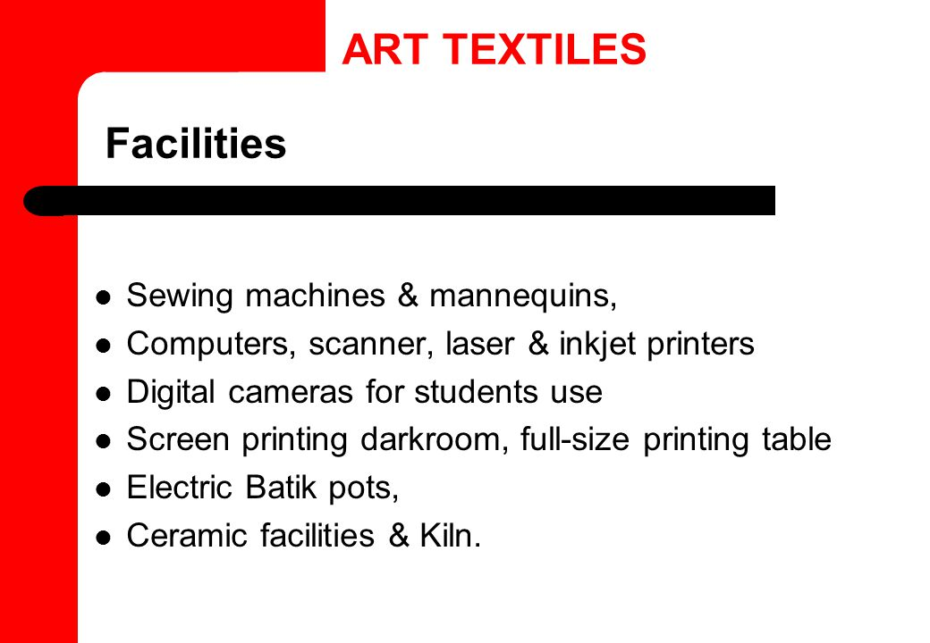 Facilities Sewing machines & mannequins, Computers, scanner, laser & inkjet printers Digital cameras for students use Screen printing darkroom, full-size printing table Electric Batik pots, Ceramic facilities & Kiln.