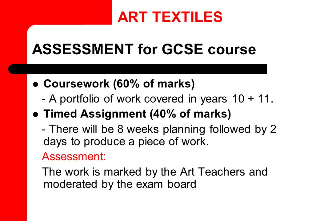 ASSESSMENT for GCSE course Coursework (60% of marks) - A portfolio of work covered in years 10 + 11. Timed Assignment (40% of marks) - There will be 8