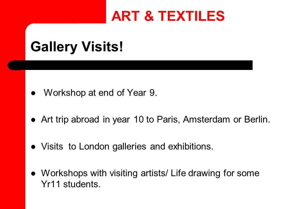 Gallery Visits! Workshop at end of Year 9. Art trip abroad in year 10 to Paris, Amsterdam or Berlin. Visits to London galleries and exhibitions. Works