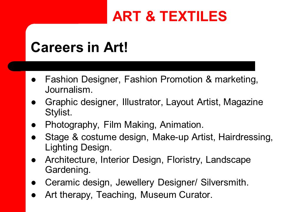 Careers in Art! Fashion Designer, Fashion Promotion & marketing, Journalism. Graphic designer, Illustrator, Layout Artist, Magazine Stylist. Photograp