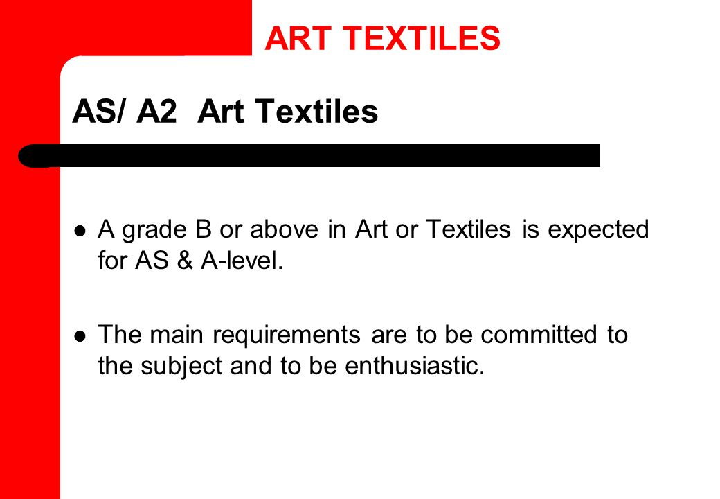 AS/ A2 Art Textiles A grade B or above in Art or Textiles is expected for AS & A-level.