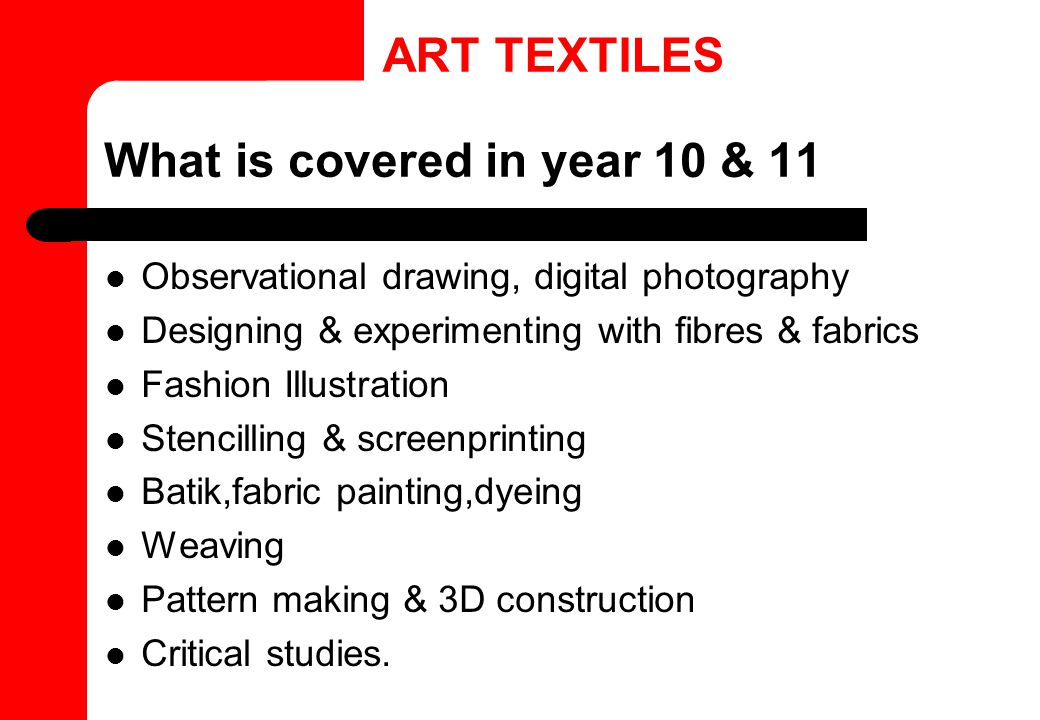 What is covered in year 10 & 11 Observational drawing, digital photography Designing & experimenting with fibres & fabrics Fashion Illustration Stenci