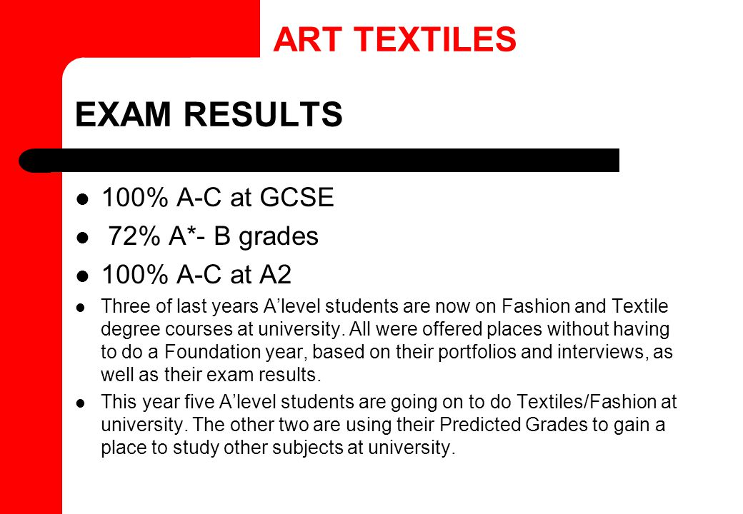 EXAM RESULTS 100% A-C at GCSE 72% A*- B grades 100% A-C at A2 Three of last years A'level students are now on Fashion and Textile degree courses at un