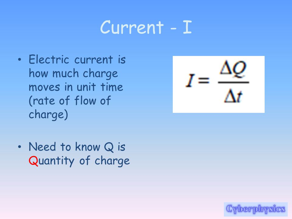 Current - I Electric current is how much charge moves in unit time (rate of flow of charge) Need to know Q is Quantity of charge