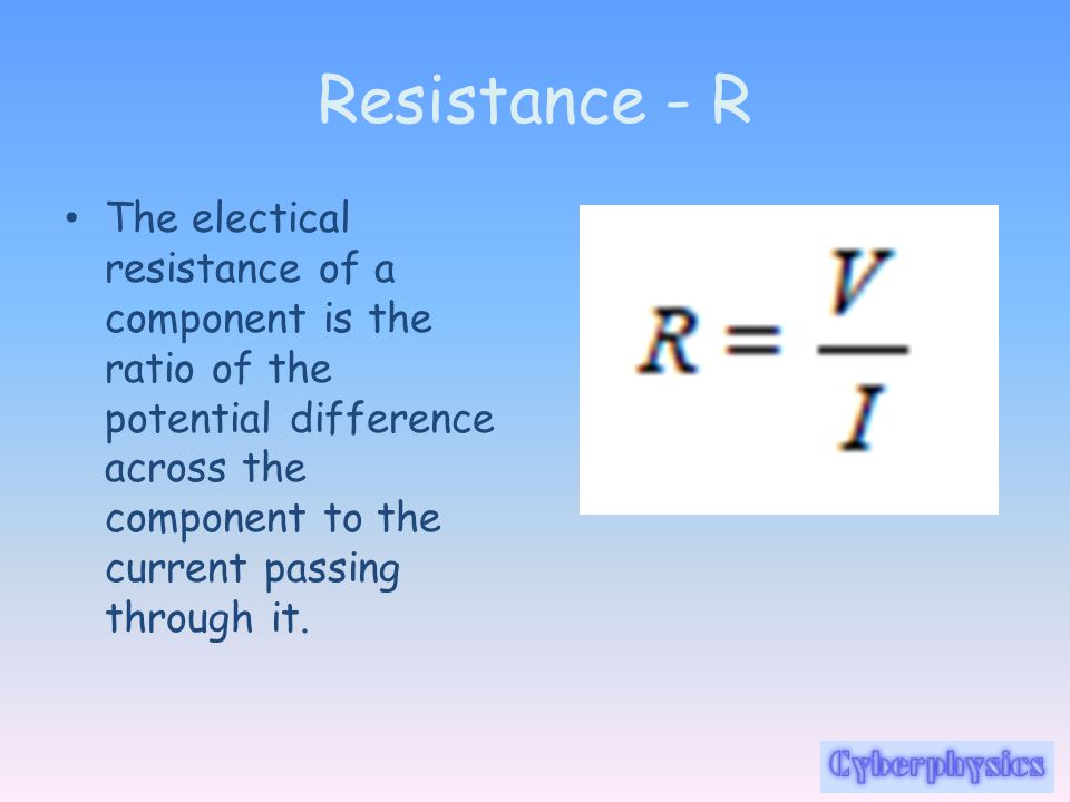 Resistance - R The electical resistance of a component is the ratio of the potential difference across the component to the current passing through it.