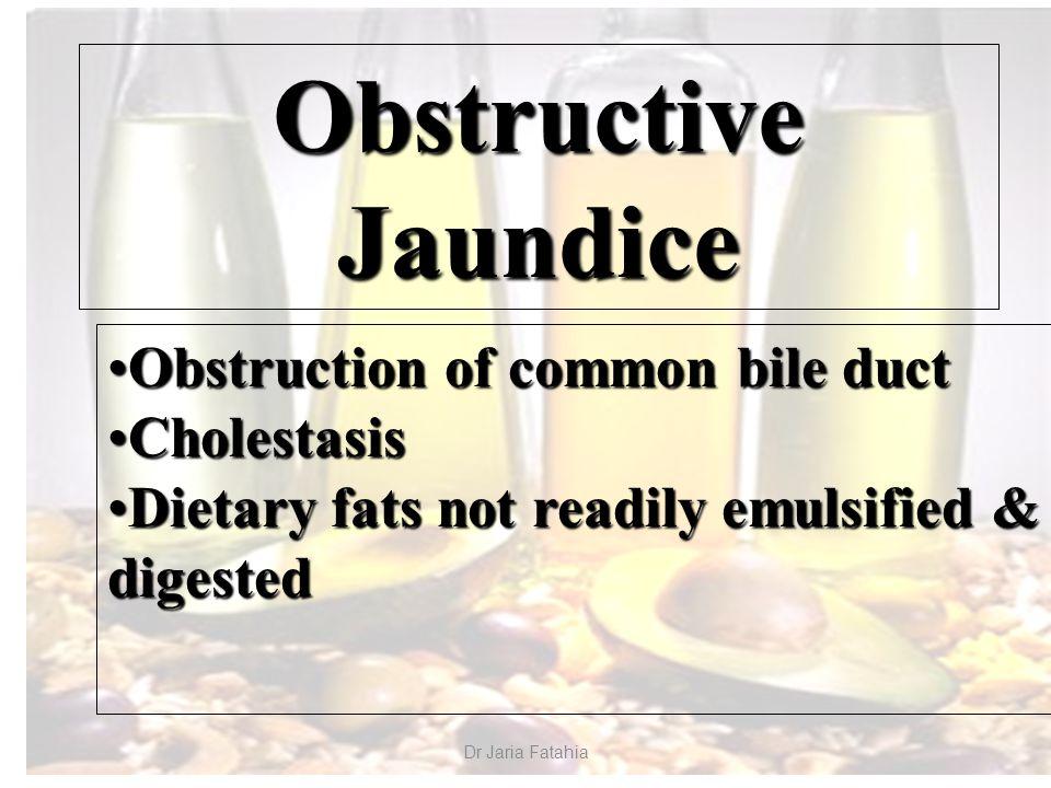Dr Jaria Fatahia Obstructive Jaundice Obstruction of common bile ductObstruction of common bile duct CholestasisCholestasis Dietary fats not readily emulsified & digestedDietary fats not readily emulsified & digested