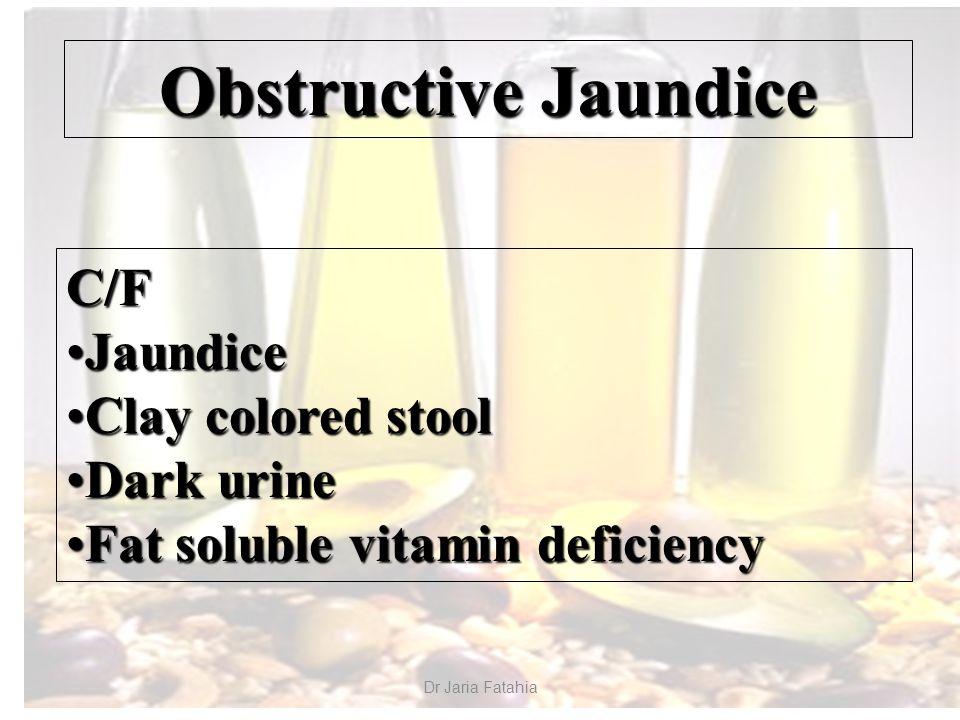 Dr Jaria Fatahia Obstructive Jaundice C/F JaundiceJaundice Clay colored stoolClay colored stool Dark urineDark urine Fat soluble vitamin deficiencyFat soluble vitamin deficiency