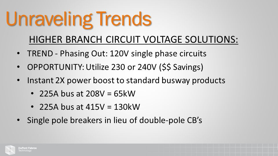 HIGHER BRANCH CIRCUIT VOLTAGE SOLUTIONS: TREND - Phasing Out: 120V single phase circuits OPPORTUNITY: Utilize 230 or 240V ($$ Savings) Instant 2X powe