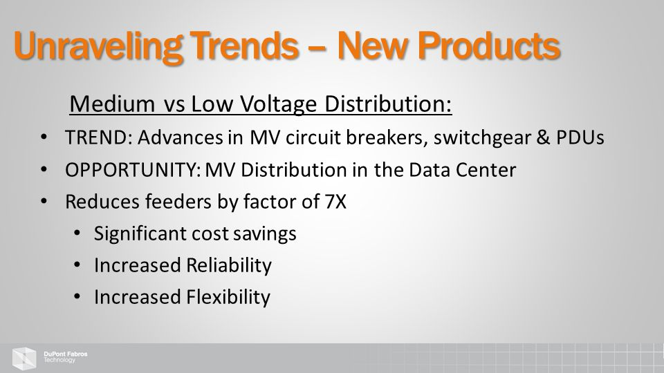Medium vs Low Voltage Distribution: TREND: Advances in MV circuit breakers, switchgear & PDUs OPPORTUNITY: MV Distribution in the Data Center Reduces feeders by factor of 7X Significant cost savings Increased Reliability Increased Flexibility Unraveling Trends – New Products