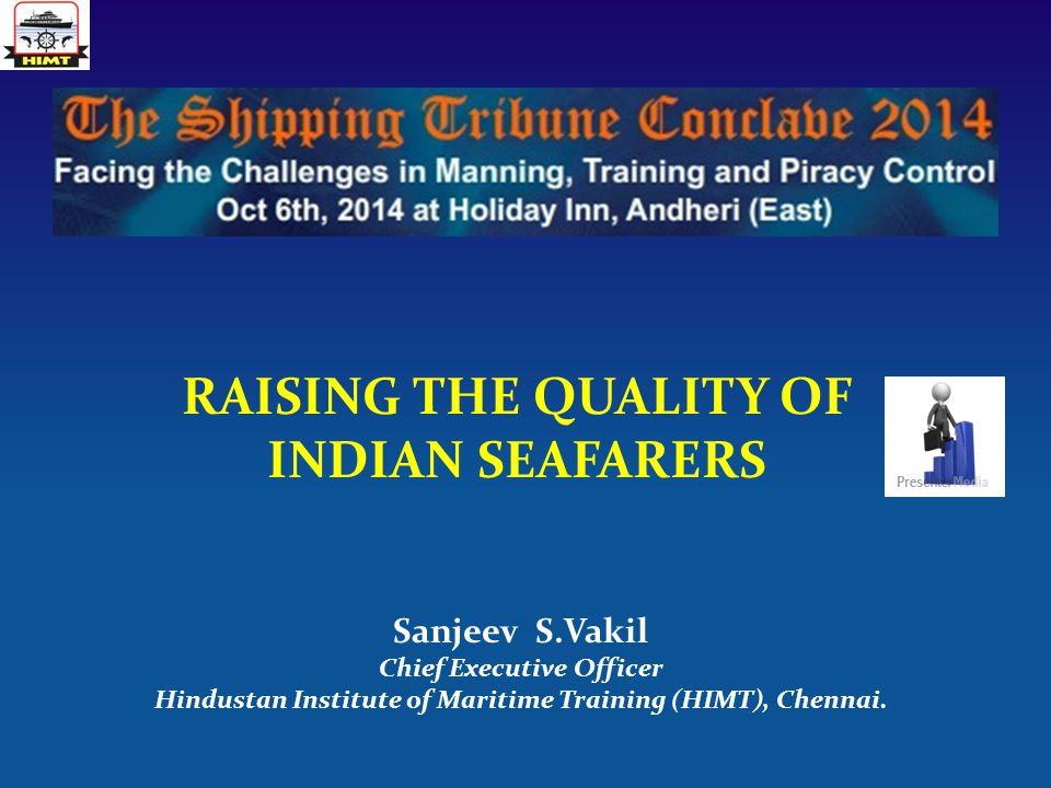 RAISING THE QUALITY OF INDIAN SEAFARERS Sanjeev S.Vakil Chief Executive Officer Hindustan Institute of Maritime Training (HIMT), Chennai.