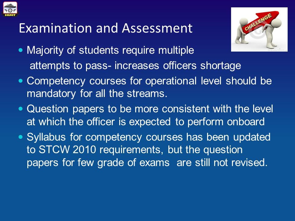 Examination and Assessment Majority of students require multiple attempts to pass- increases officers shortage Competency courses for operational level should be mandatory for all the streams.