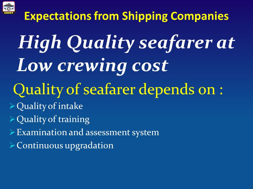 Expectations from Shipping Companies High Quality seafarer at Low crewing cost Quality of seafarer depends on :  Quality of intake  Quality of training  Examination and assessment system  Continuous upgradation