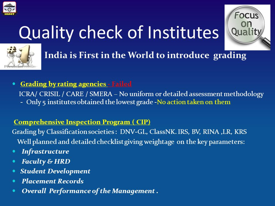 Quality check of Institutes India is First in the World to introduce grading Grading by rating agencies - Failed ICRA/ CRISIL / CARE / SMERA – No uniform or detailed assessment methodology - Only 5 institutes obtained the lowest grade -No action taken on them Comprehensive Inspection Program ( CIP) Grading by Classification societies : DNV-GL, ClassNK.