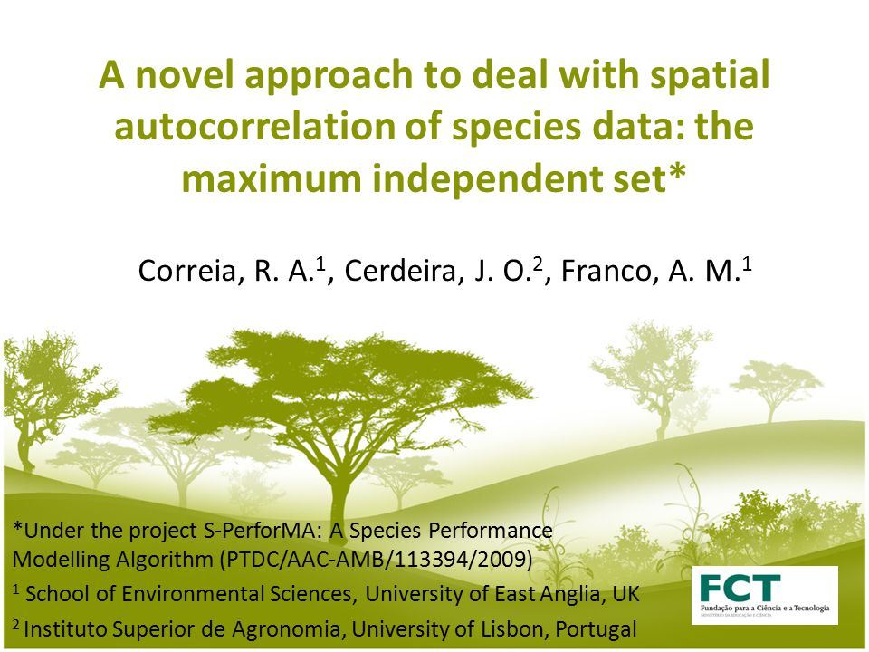 A novel approach to deal with spatial autocorrelation of species data: the maximum independent set* *Under the project S-PerforMA: A Species Performance Modelling Algorithm (PTDC/AAC-AMB/113394/2009) 1 School of Environmental Sciences, University of East Anglia, UK 2 Instituto Superior de Agronomia, University of Lisbon, Portugal Correia, R.