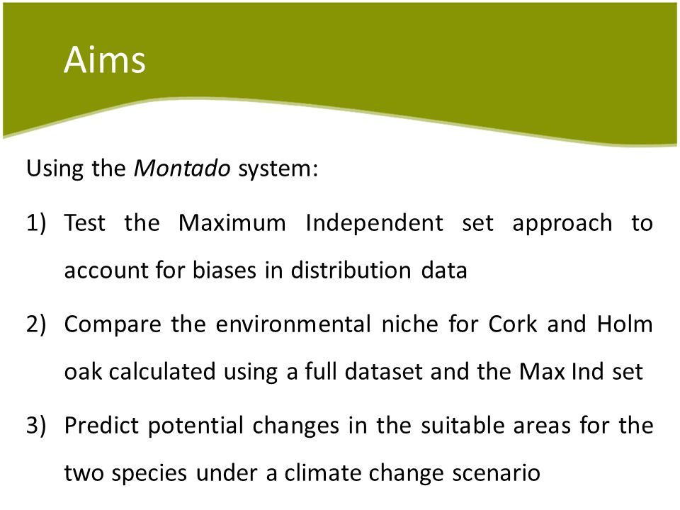 Aims Using the Montado system: 1)Test the Maximum Independent set approach to account for biases in distribution data 2)Compare the environmental niche for Cork and Holm oak calculated using a full dataset and the Max Ind set 3)Predict potential changes in the suitable areas for the two species under a climate change scenario