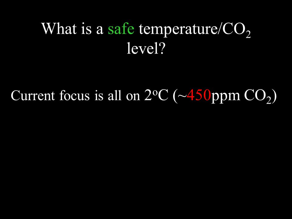 What is a safe temperature/CO 2 level Current focus is all on 2 o C (~450ppm CO 2 )