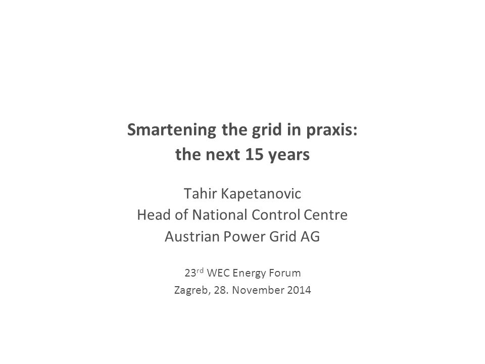 Smartening the grid in praxis: the next 15 years Tahir Kapetanovic Head of National Control Centre Austrian Power Grid AG 23 rd WEC Energy Forum Zagreb, 28.