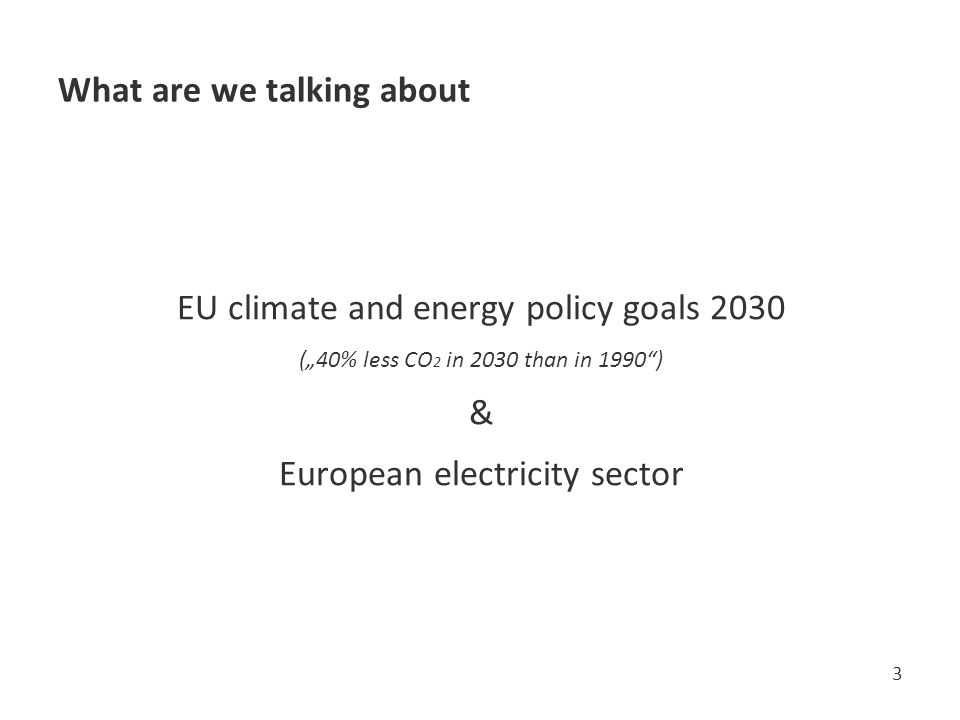 "What are we talking about EU climate and energy policy goals 2030 (""40% less CO 2 in 2030 than in 1990 ) & European electricity sector 3"