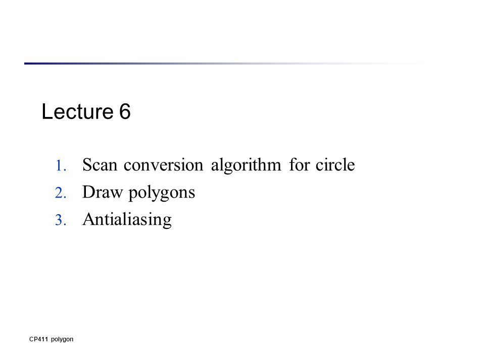 CP411 polygon Lecture 6 1. Scan conversion algorithm for circle 2. Draw polygons 3. Antialiasing