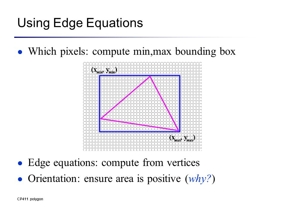 Using Edge Equations ● Which pixels: compute min,max bounding box ● Edge equations: compute from vertices ● Orientation: ensure area is positive (why ) CP411 polygon