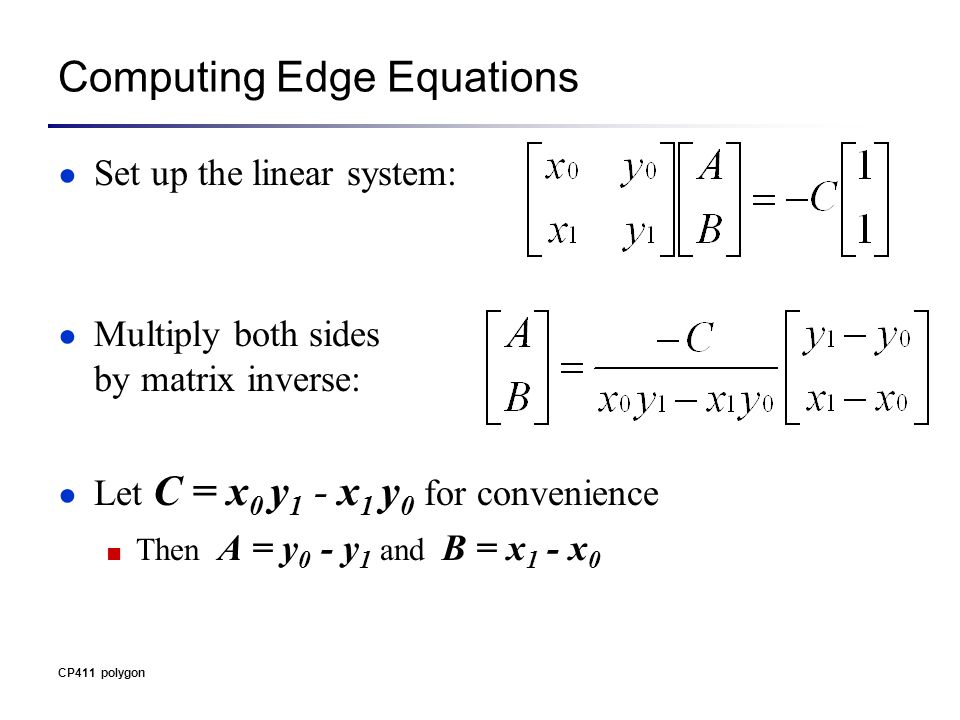 Computing Edge Equations ● Set up the linear system: ● Multiply both sides by matrix inverse: ● Let C = x 0 y 1 - x 1 y 0 for convenience ■ Then A = y 0 - y 1 and B = x 1 - x 0 CP411 polygon