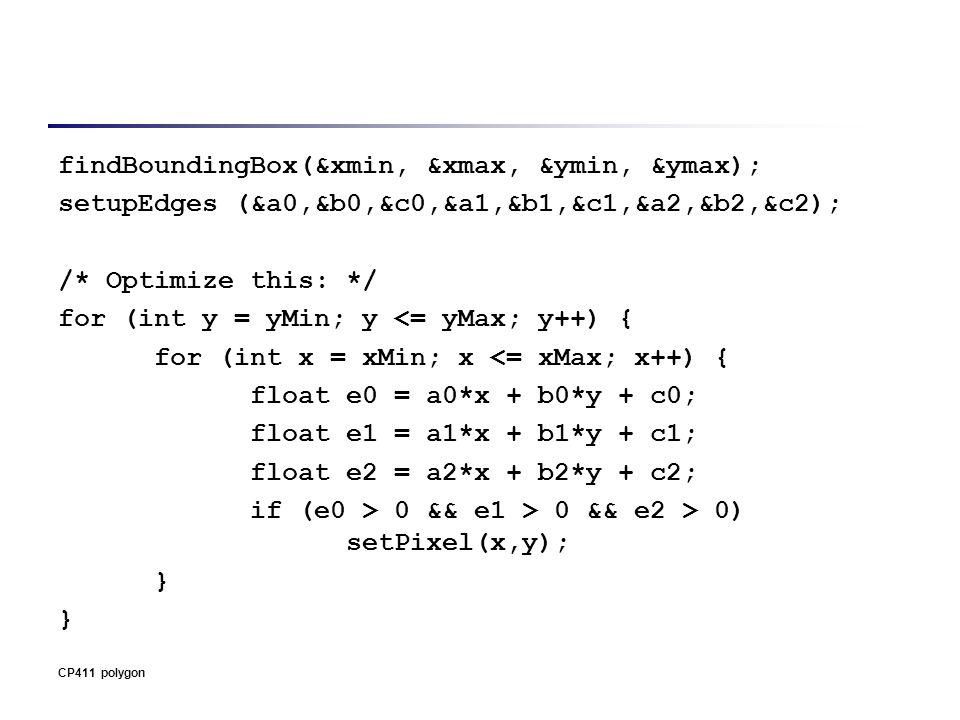 findBoundingBox(&xmin, &xmax, &ymin, &ymax); setupEdges (&a0,&b0,&c0,&a1,&b1,&c1,&a2,&b2,&c2); /* Optimize this: */ for (int y = yMin; y <= yMax; y++) { for (int x = xMin; x <= xMax; x++) { float e0 = a0*x + b0*y + c0; float e1 = a1*x + b1*y + c1; float e2 = a2*x + b2*y + c2; if (e0 > 0 && e1 > 0 && e2 > 0) setPixel(x,y); } CP411 polygon