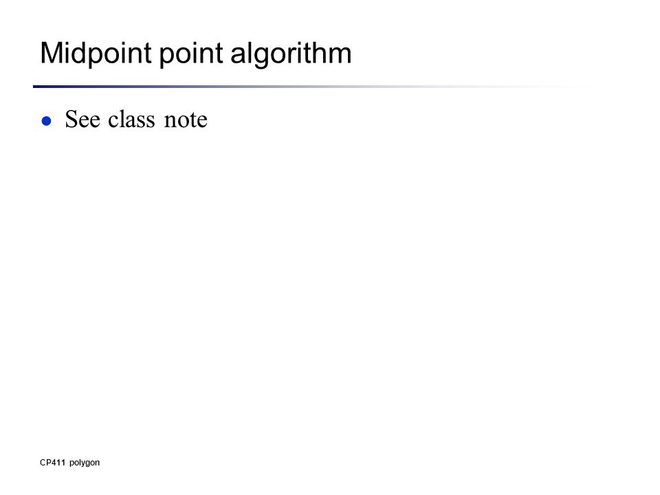 Midpoint point algorithm ● See class note CP411 polygon