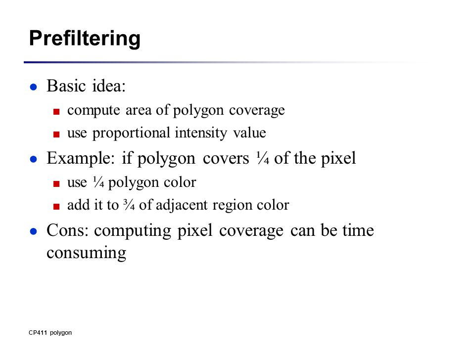 Prefiltering ● Basic idea: ■ compute area of polygon coverage ■ use proportional intensity value ● Example: if polygon covers ¼ of the pixel ■ use ¼ polygon color ■ add it to ¾ of adjacent region color ● Cons: computing pixel coverage can be time consuming CP411 polygon