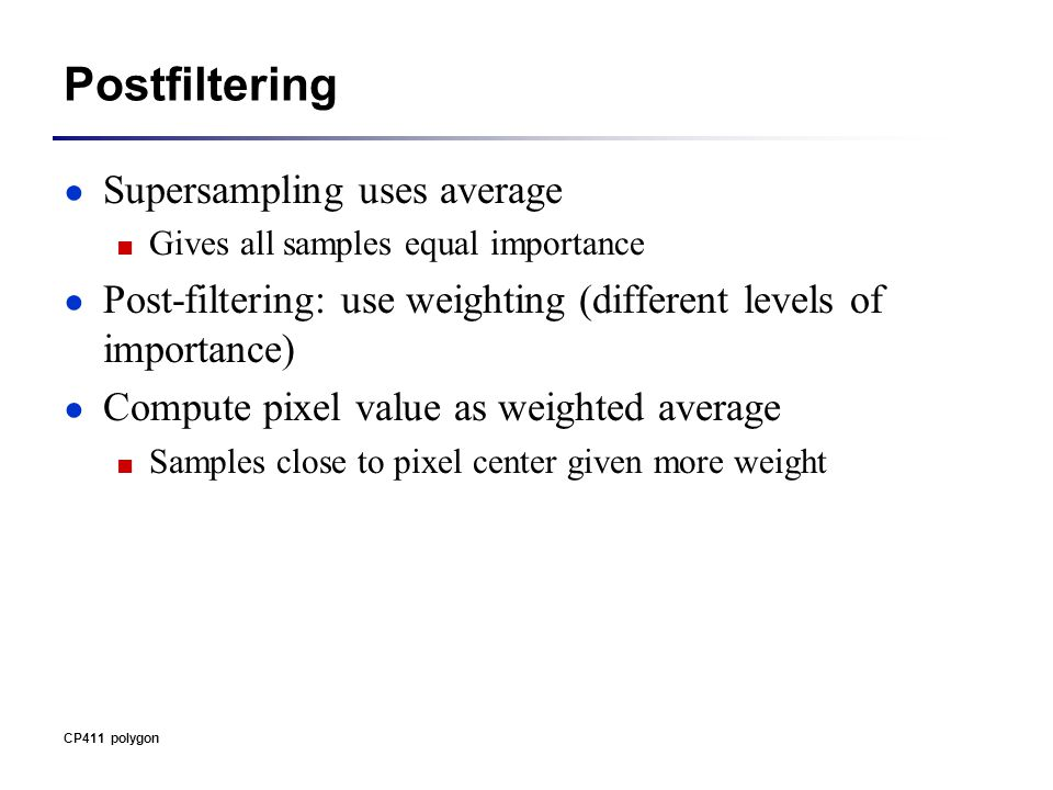 Postfiltering ● Supersampling uses average ■ Gives all samples equal importance ● Post-filtering: use weighting (different levels of importance) ● Compute pixel value as weighted average ■ Samples close to pixel center given more weight CP411 polygon