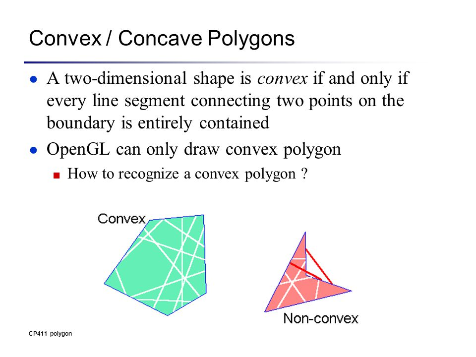CP411 polygon Convex / Concave Polygons ● A two-dimensional shape is convex if and only if every line segment connecting two points on the boundary is entirely contained ● OpenGL can only draw convex polygon ■ How to recognize a convex polygon