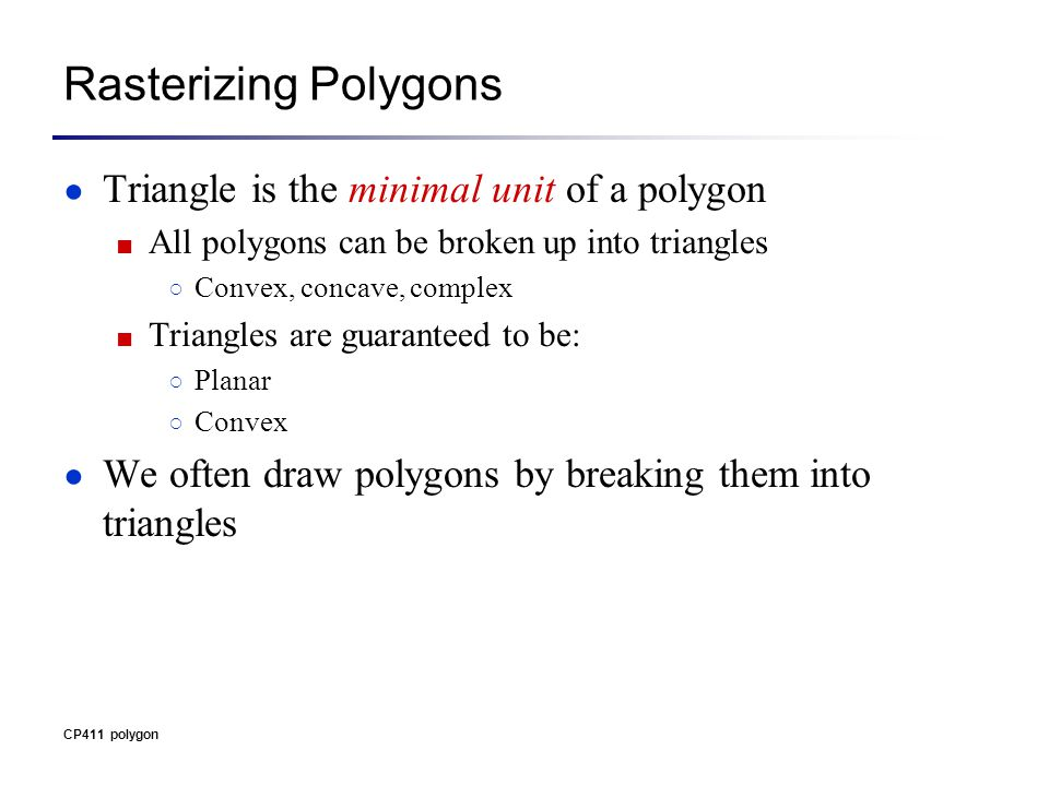 CP411 polygon Rasterizing Polygons ● Triangle is the minimal unit of a polygon ■ All polygons can be broken up into triangles ○ Convex, concave, complex ■ Triangles are guaranteed to be: ○ Planar ○ Convex ● We often draw polygons by breaking them into triangles